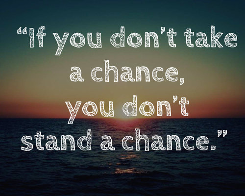 If you don't take a chance, you don't stand a chance