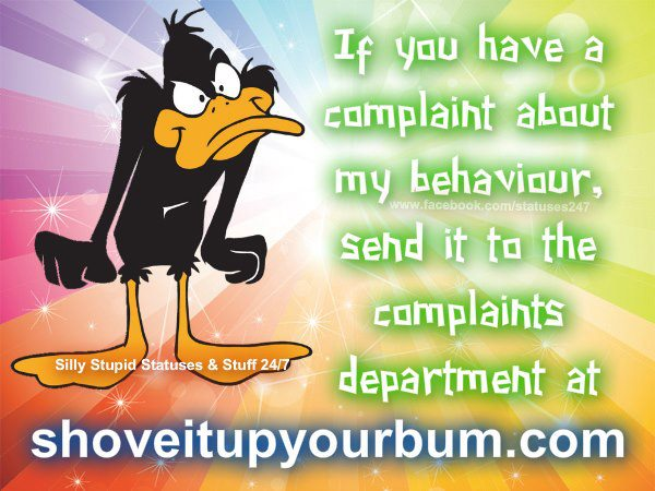 If you have a complaint about my behaviour, send it to the complaints department at..