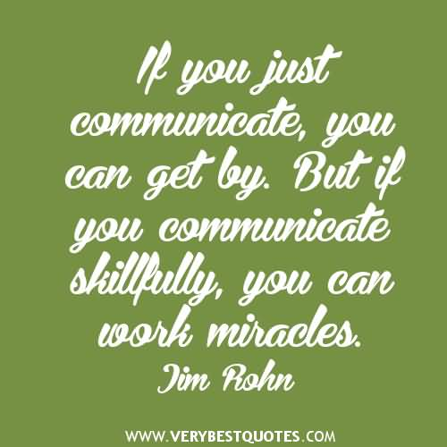 If you just communicate, you can get by. But if you communicate skillfully, you can work miracles. Jim Rohn