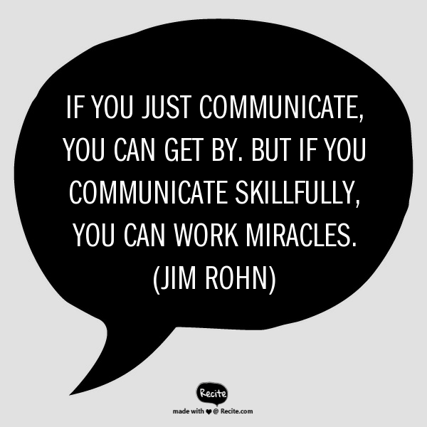 If you just communicate you can get by. But if you skillfully communicate, you can work miracles. Jim Rohn