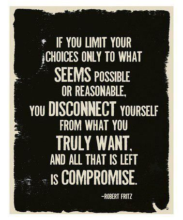 If you limit your choices only to what seems possible or reasonable, you disconnect yourself from what you truly want, and all that is left is ... Robert Fritz