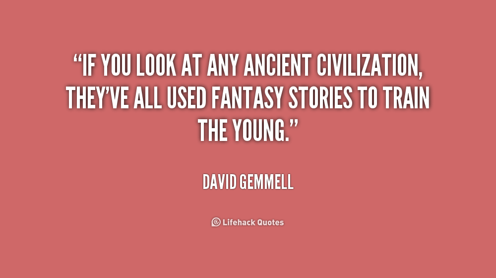 If you look at any ancient civilization, they've all used fantasy stories to train the young. David Gemmell