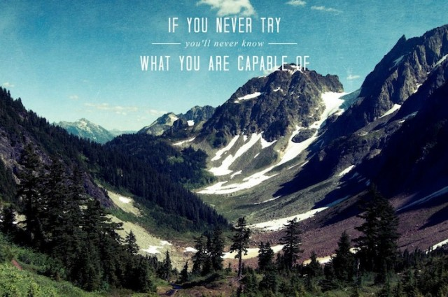 If you never try, you'll never know what you are capable of