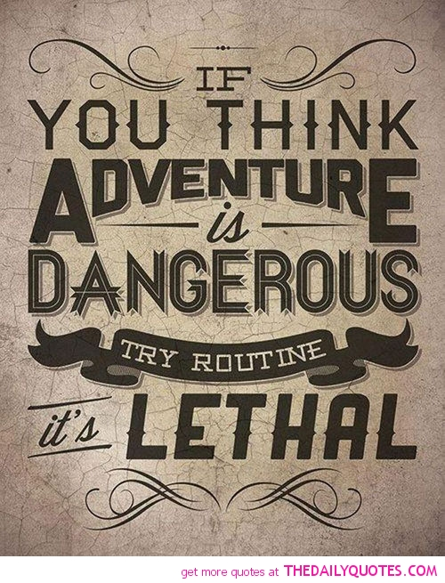 If you think adventure is dangerous, try routine; it is lethal