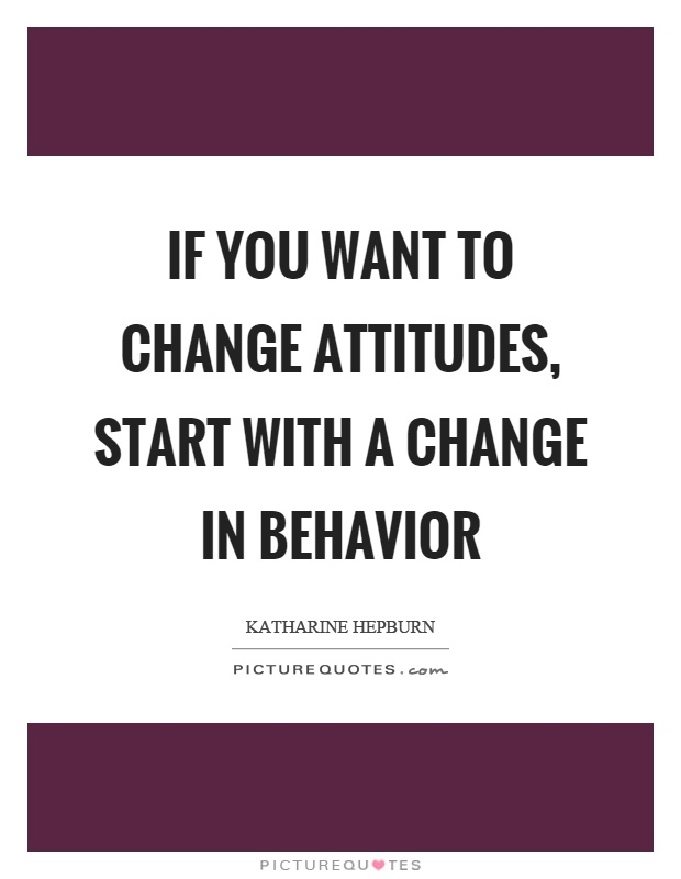 If you want to change attitudes, start with a change in behavior. Katharine Hepburn