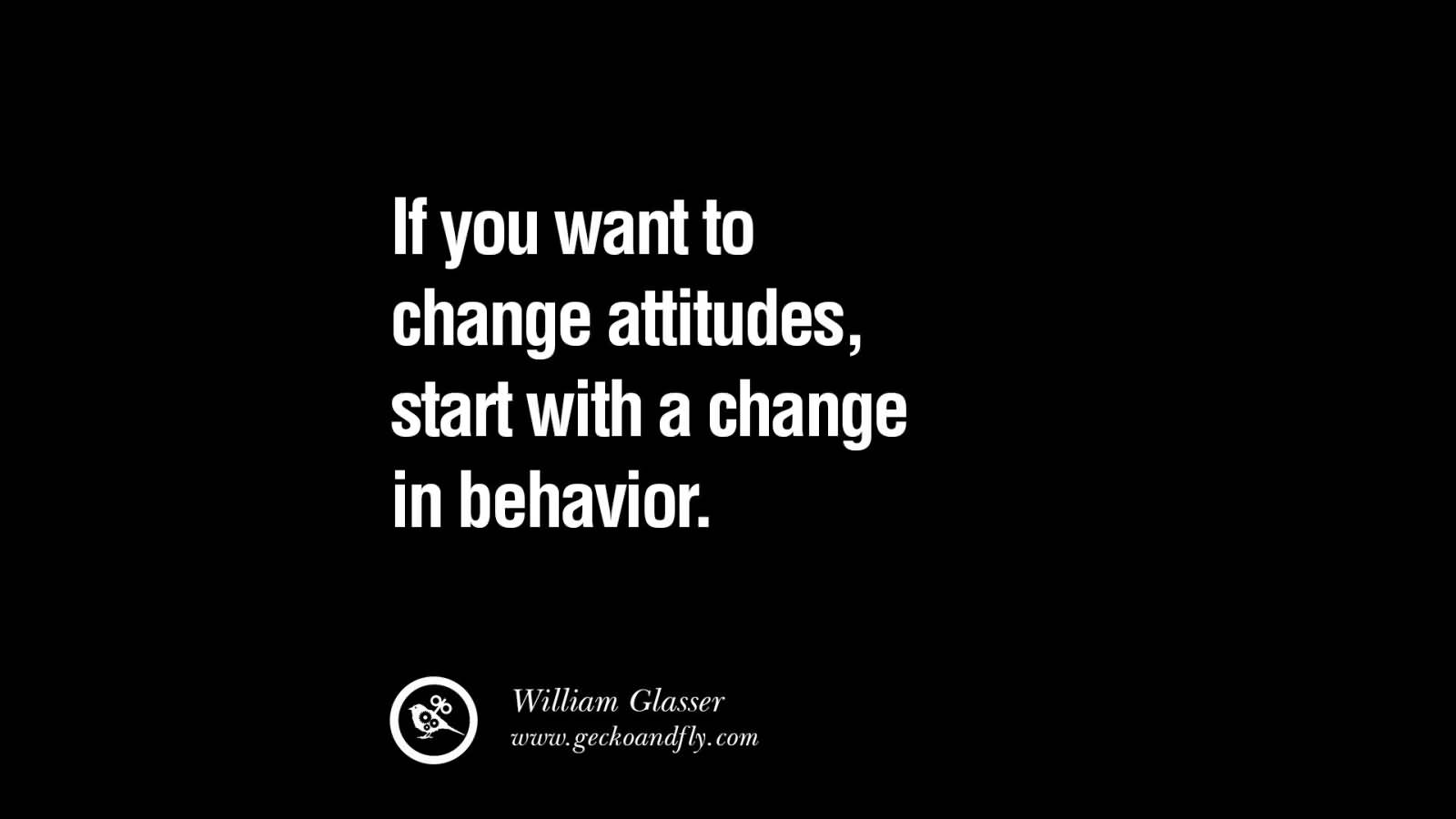 If you want to change attitudes, start with a change in behavior. William Glasser