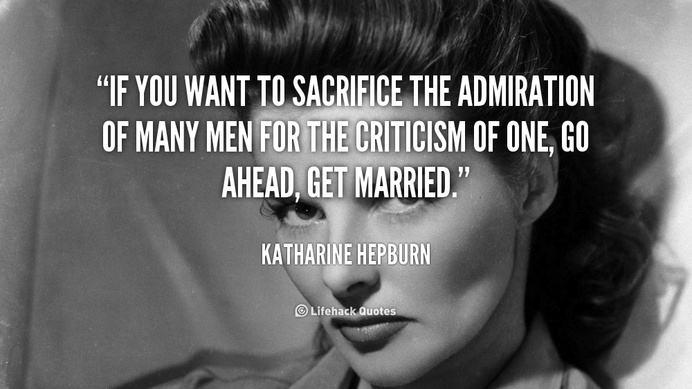 If you want to sacrifice the admiration of many men for the criticism of one, go ahead, get married - Katharine Hepburn