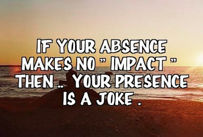 If your absence makes no ' Impact 'Then .. Your presence is a joke