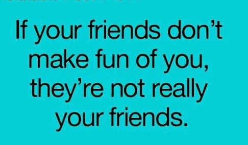 If your friends don''t make fun of you, they''re not really your friends