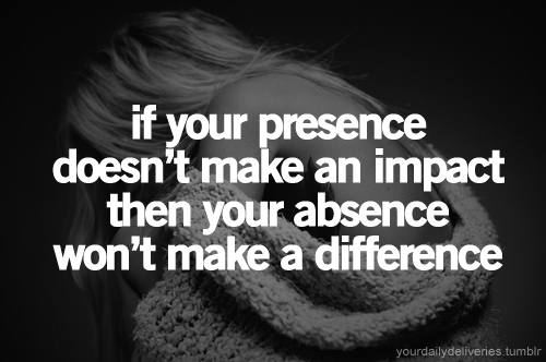 If your presence doesn't make an impact, your absence won't make a difference