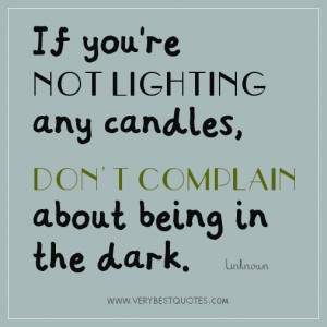 If you're NOT LIGHTING any candles, DON'T COMPLAIN about being in the dark