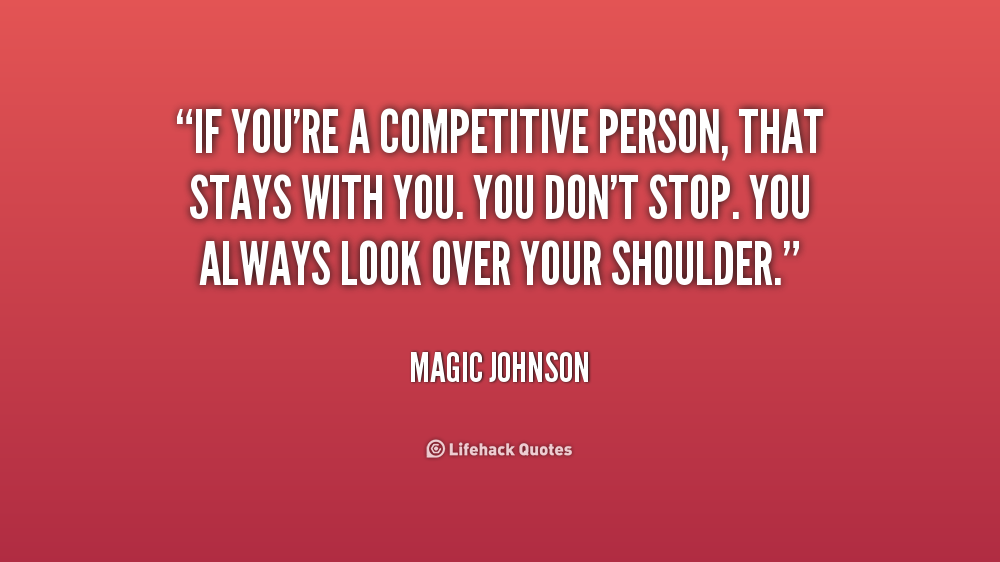 If you're a competitive person, that stays with you. You don't stop. You always look over your shoulder. Magic Johnson