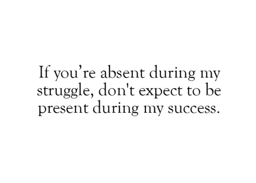 If you're absent during my struggle, don't expect to be present during my success
