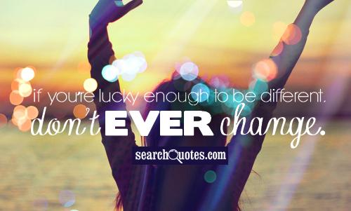 If you're lucky enough to be different, never change.