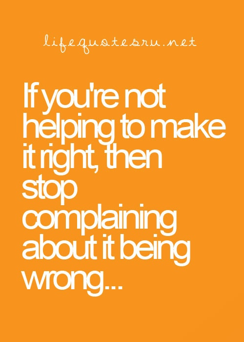 If you're not helping to make it right, then stop complaining about it being wrong