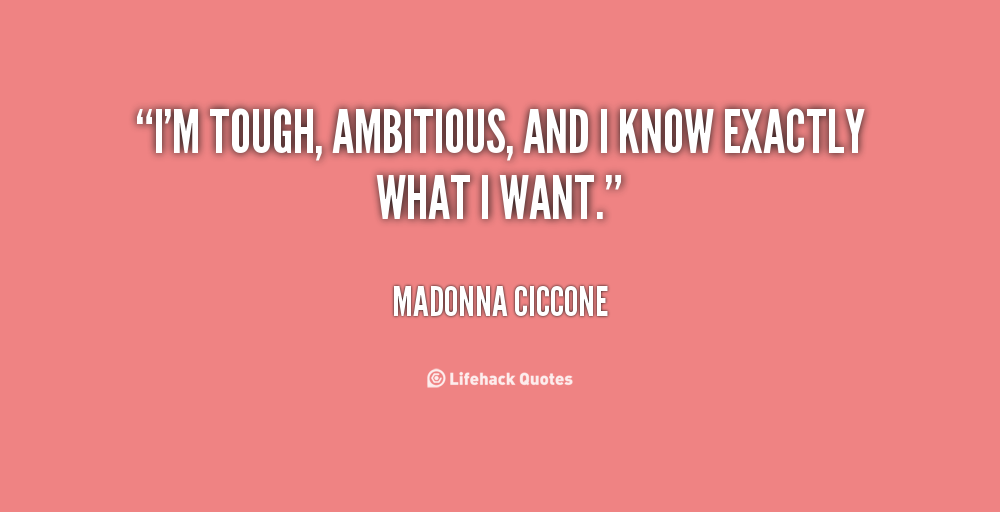 I'm Tough Ambitious And I Know Exactly What I Want. Madonna Ciccone