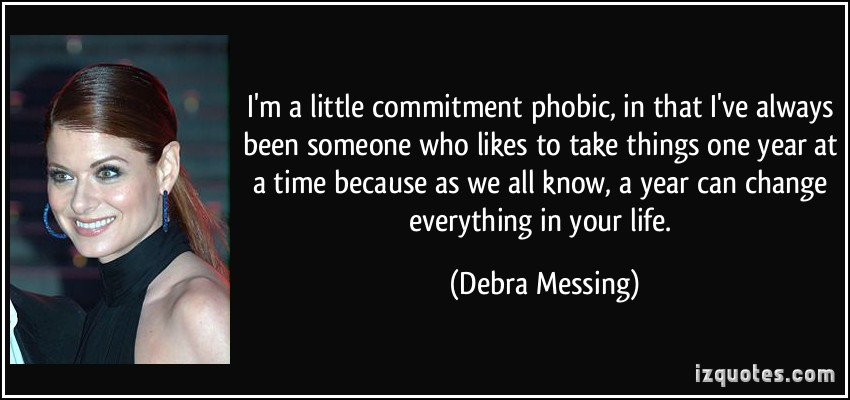 I'm a little commitment phobic, in that I've always been someone who likes to take things one year at a time because as we all know, a year can change ... Debra Messing