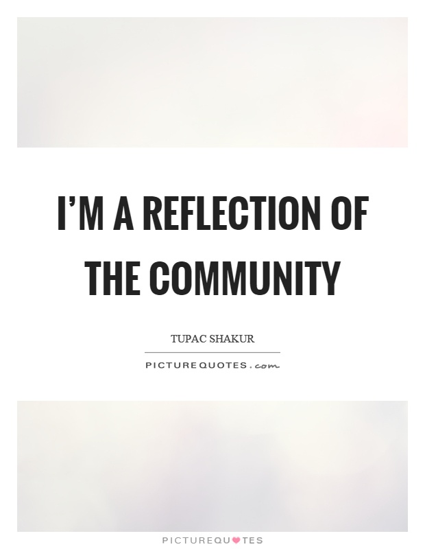 I'm a reflection of the community. Tupac Shakur