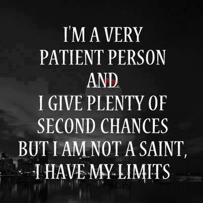I'm a very patient person and I give plenty of second chances but I am not a saint I have my limits