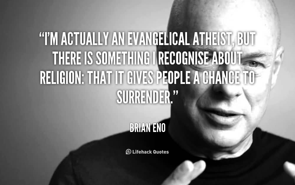 I'm actually an evangelical atheist, but there is something I recognise about religion that it gives people a chance to surrender. Brian Eno