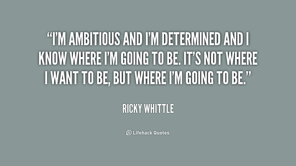 I'm ambitious and I'm determined and I know where I'm going to be. It's not where I want to be, but where I'm going to be. Ricky Whittle