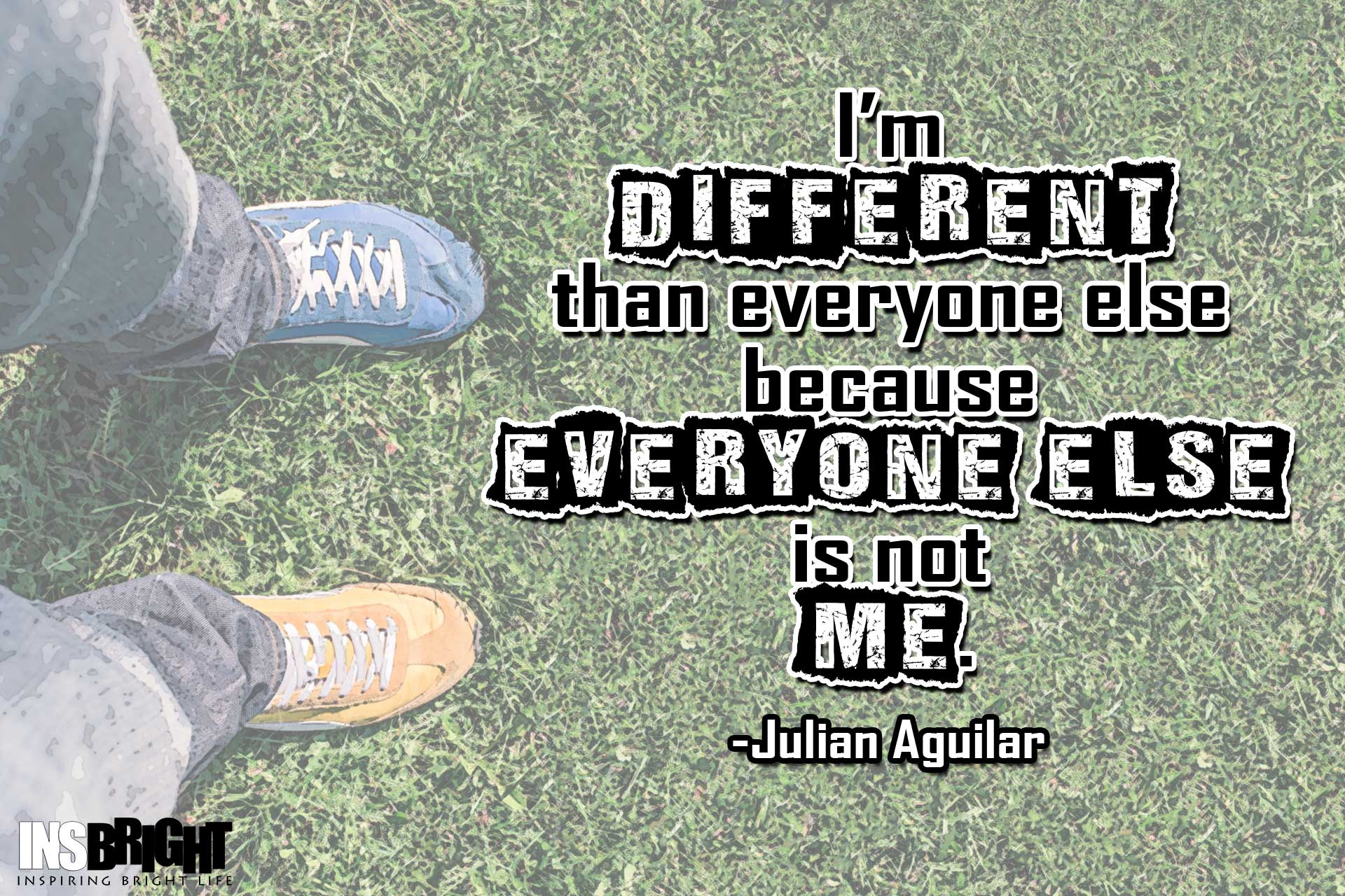 I'm different from everyone else because everyone else is not me. Julian Aguilar