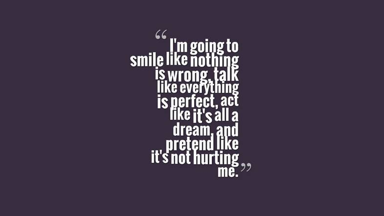 I'm going to smile like nothing is wrong, talk like everything is perfect, act like it's all a dream, and pretend like it's not hurting me