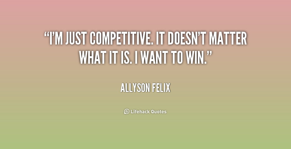 I'm just competitive. It doesn't matter what it is. I want to win. Allyson Felix