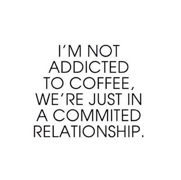 I'm not addicted to coffee, we're just in a commited relationship