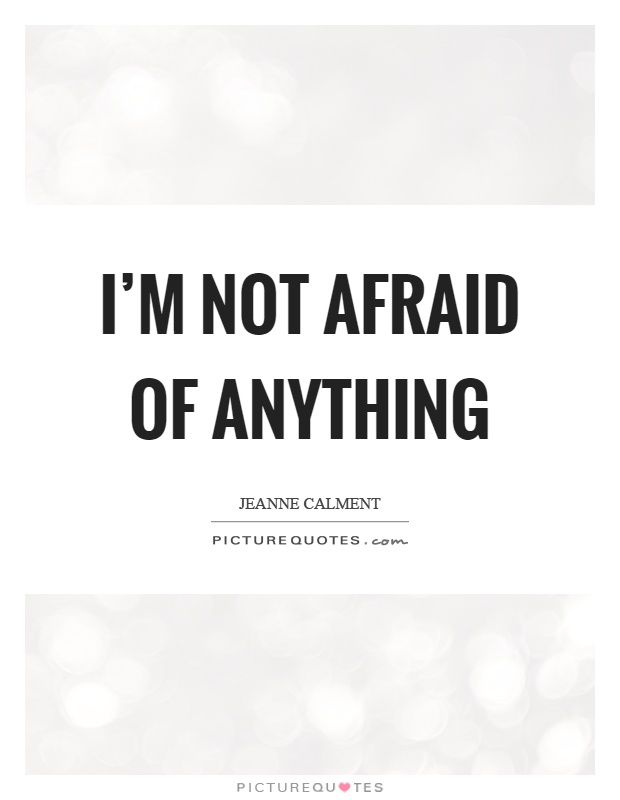 I'm not afraid of anything - Jeanne Calment