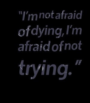 I'm not afraid of dying, i'm afraid of not trying