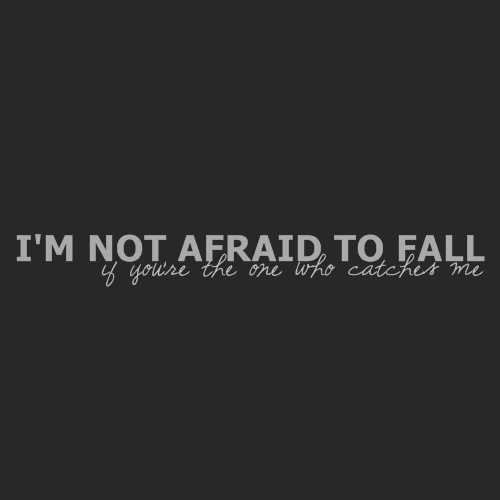 I'm not afraid to fall. If you're the one who catches me