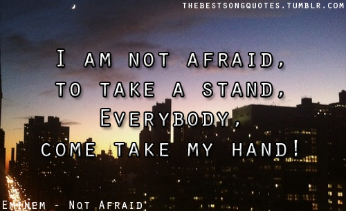 I'm not afraid to take a stand, Everybody come take my hand