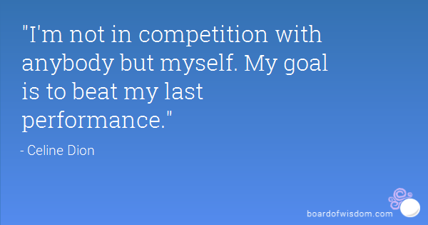 I'm not in competition with anybody but myself. My goal is to beat my last performance. Celine Dion