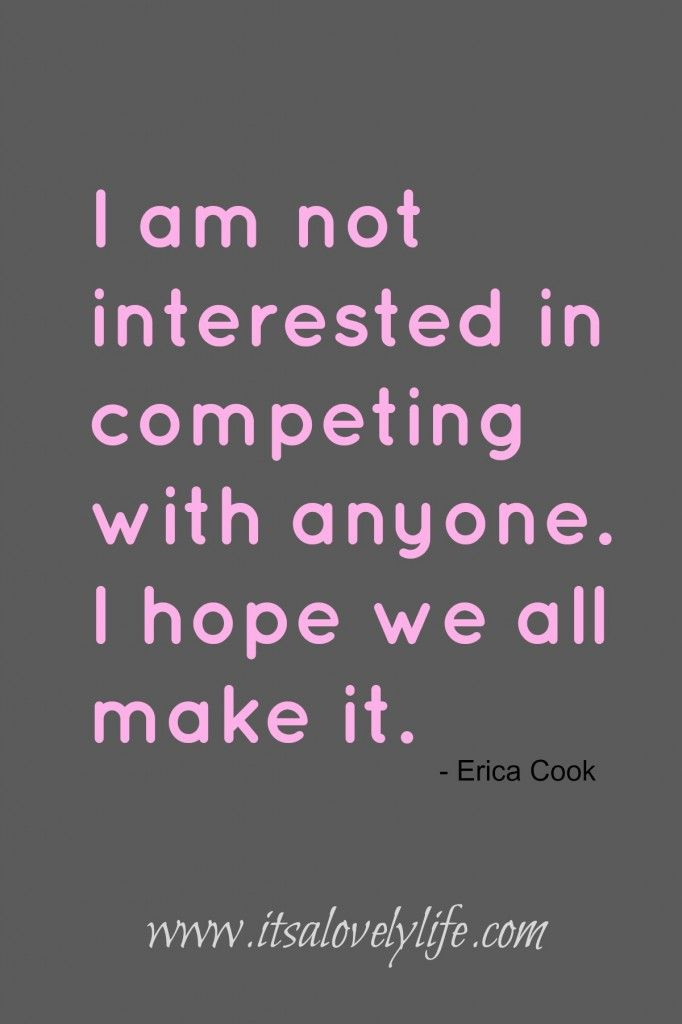 I'm not interested in competing with anyone. I hope we all make it. Erica Cook