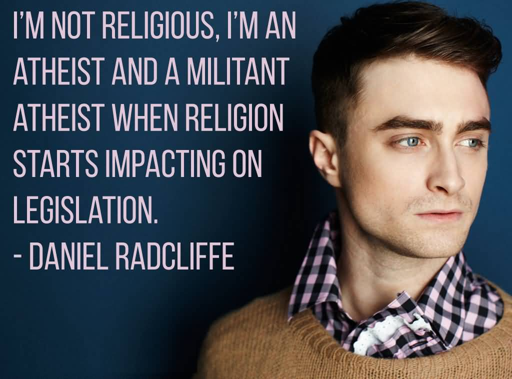 I'm not religious, I'm an atheist, and a militant atheist when religion starts impacting on legislation. Daniel Radcliffe