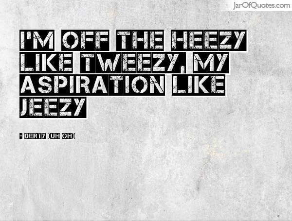 I'm off the Heezy like Tweezy, my aspiration like Jeezy. Derty