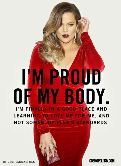 I'm proud of my body. I'm finally in a good place and learning to love me for me, and not somebody else's standards.  Khloe Kardashian.