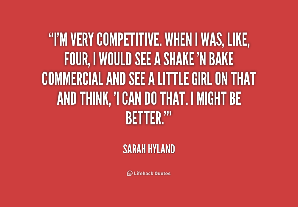 I'm very competitive. When I was, like, four, I would see a Shake 'N Bake commercial and see a little girl on that and think, 'I can do that. I might... Sarah Hyland