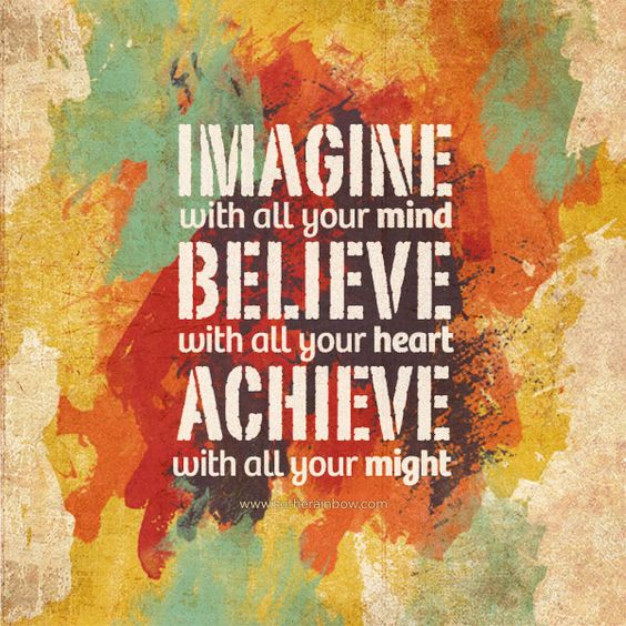 Imagine with all your Mind, Believe with all your Heart, Achieve with all your Might