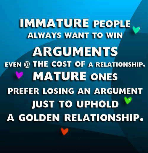 Immature people always want to win an argument, even at the cost of a relationship. Mature ones prefer losing an argument just to uphold a golden relationship