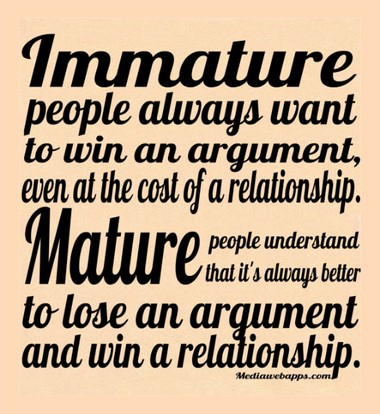Immature people always want to win an argument, even at the cost of a relationship. Mature people understand that it`s always better to lose an argument and win a relationship.