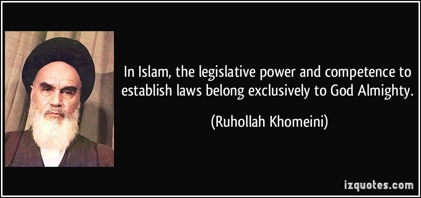 In Islam, the legislative power and competence to establish laws belong exclusively to God Almighty. Ruhollah Khomeini