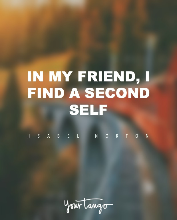 In a friend you find a second self. Isabelle Norton