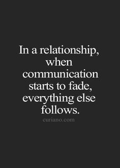 In a relationship, when communication starts to fade, everything else follows