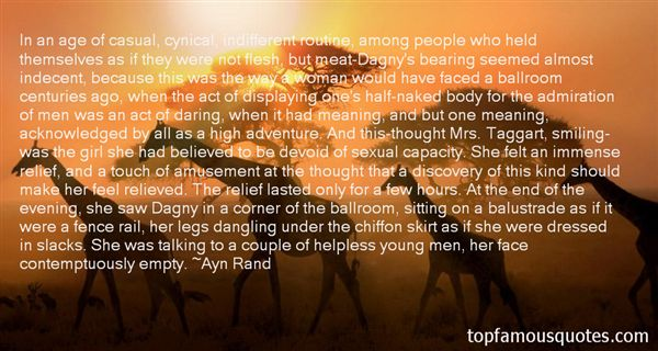 In an age of casual, cynical, indifferent routine, among people who held themselves as if they were not flesh, but meat-Dagny's bearing seemed almost indecent ... - Ayn Rand
