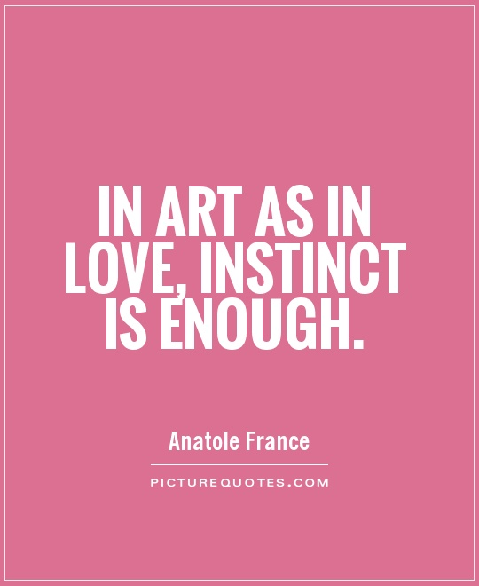 In art as in love, instinct is enough. Anatole France