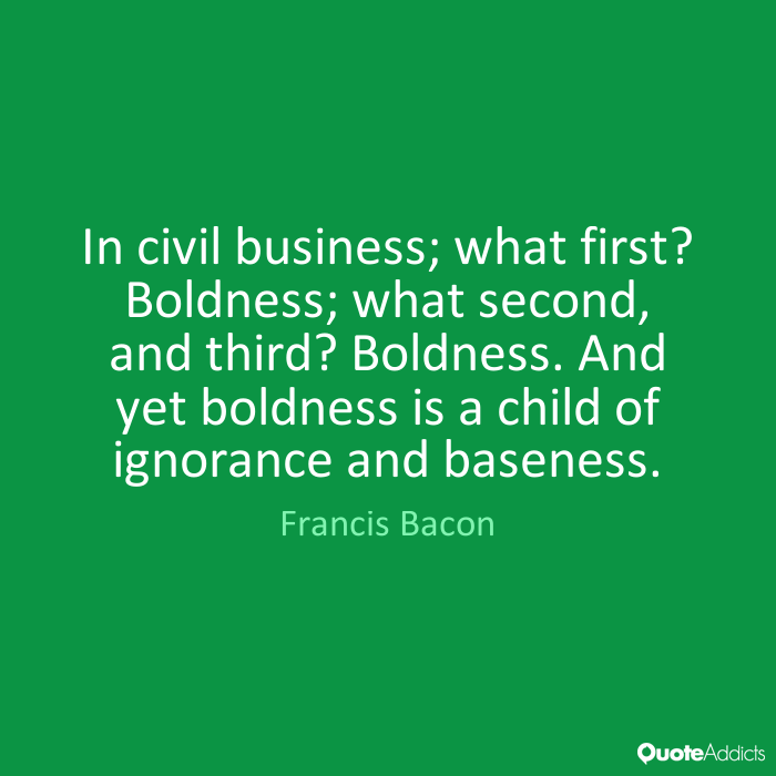 In civil business; what first1 Boldness; what second, and third1 Boldness. And yet boldness is a child of ignorance and baseness. Francis Bacon