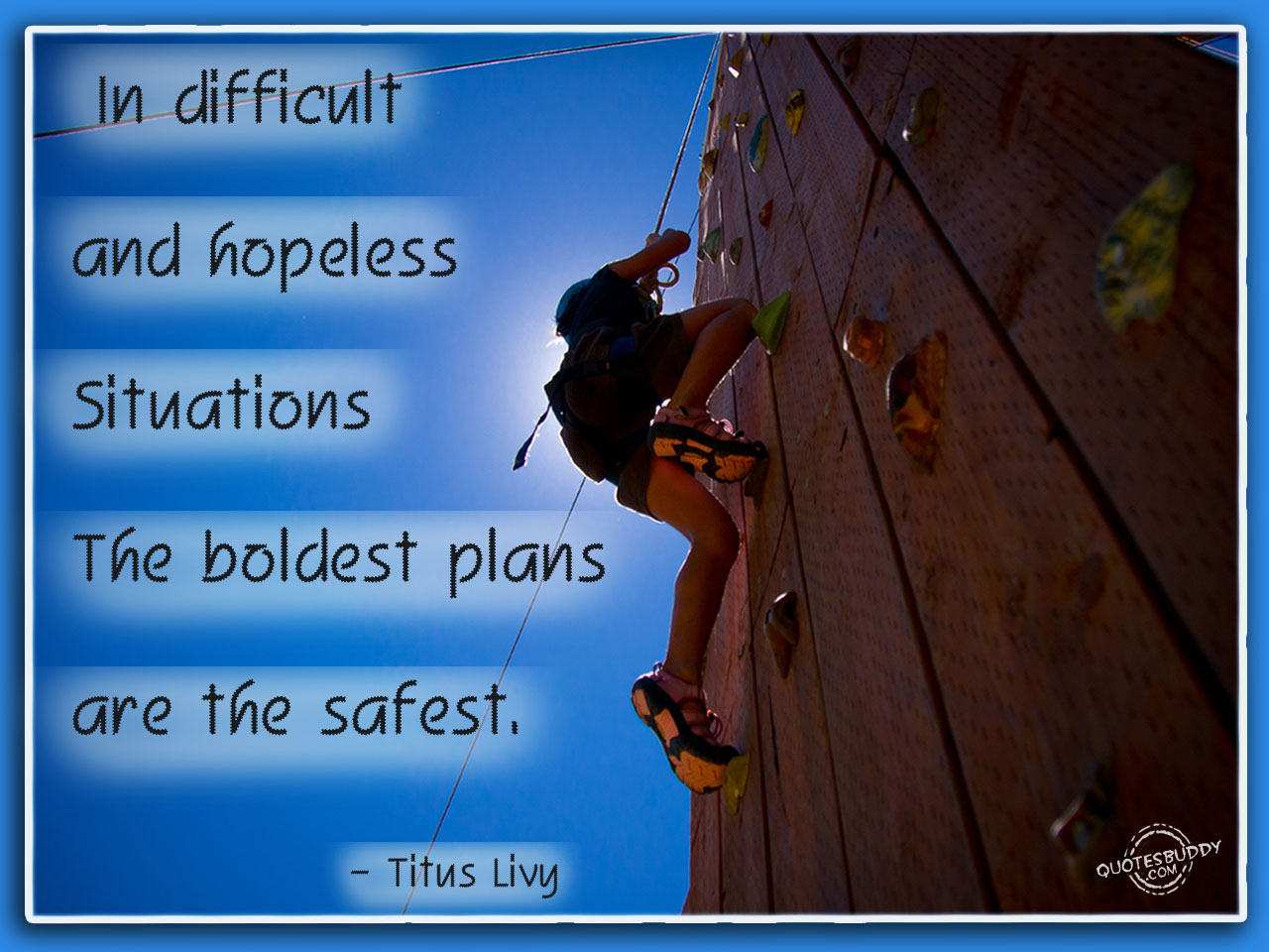 In difficult situations boldest plans are the safest. Titus Livy
