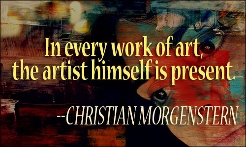 In every work of art, the artist himself is present. Christian Morgenstern
